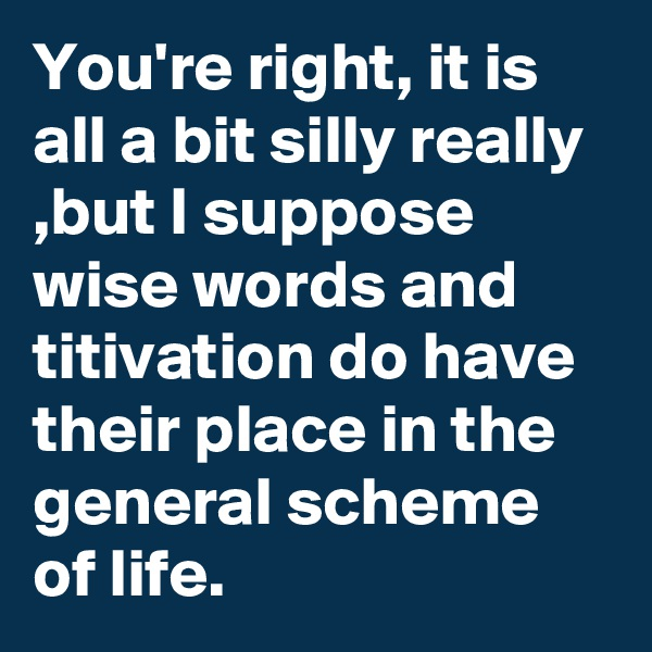 You're right, it is all a bit silly really ,but I suppose wise words and titivation do have their place in the general scheme of life.