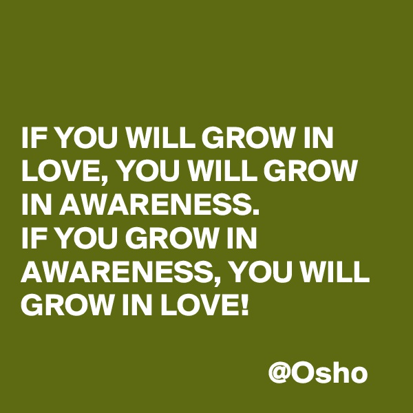 IF YOU WILL GROW IN LOVE, YOU WILL GROW IN AWARENESS.  IF YOU GROW IN AWARENESS, YOU WILL GROW IN LOVE!                                         @Osho