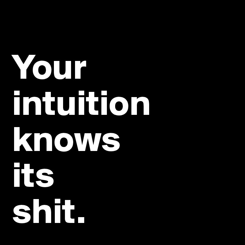 Your intuition knows its shit.