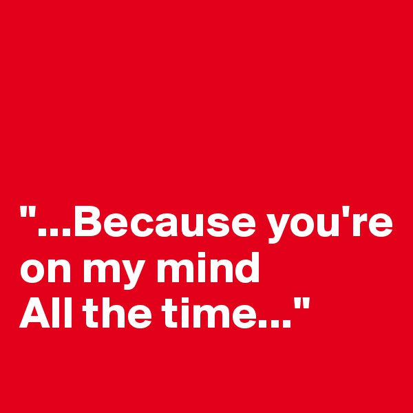 """""""...Because you're on my mind All the time..."""""""