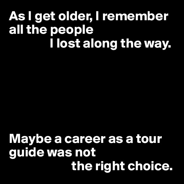 As I get older, I remember all the people                I lost along the way.       Maybe a career as a tour guide was not                        the right choice.