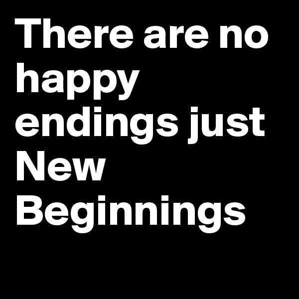 There are no happy endings just New Beginnings