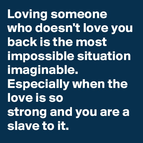Loving someone who doesn't love you back is the most impossible situation imaginable.  Especially when the love is so                         strong and you are a slave to it.