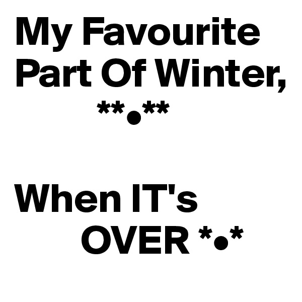 My Favourite Part Of Winter,           **•**  When IT's          OVER *•*