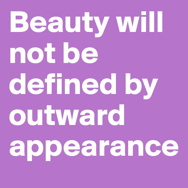 Beauty will not be defined by outward appearance