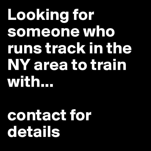 Looking for someone who runs track in the NY area to train with...  contact for details