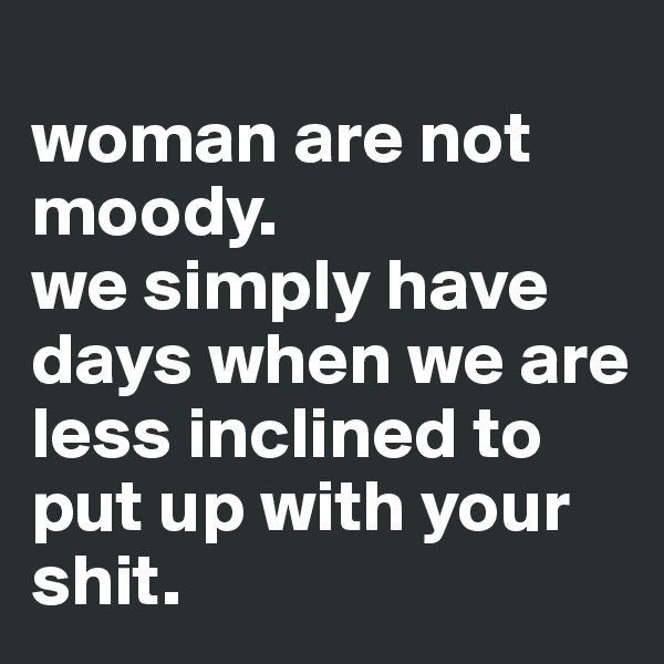woman are not moody. we simply have days when we are less inclined to put up with your shit.