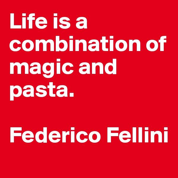 Life is a combination of magic and pasta.  Federico Fellini