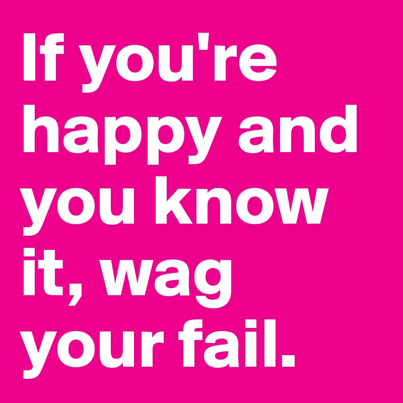If you're happy and you know it, wag your fail.