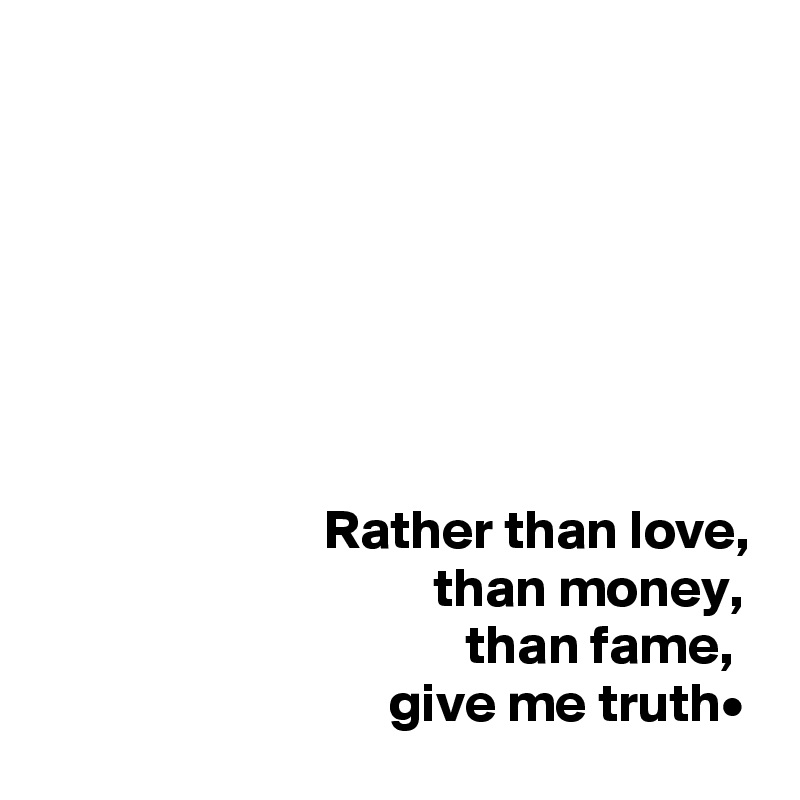 Rather than love,                                     than money,                                        than fame,                                 give me truth•
