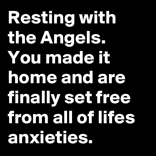 Resting with the Angels. You made it home and are finally set free from all of lifes anxieties.
