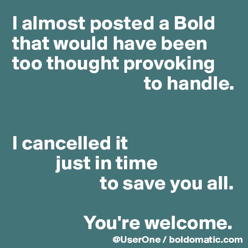 I almost posted a Bold that would have been too thought provoking                                  to handle.   I cancelled it            just in time                       to save you all.                    You're welcome.