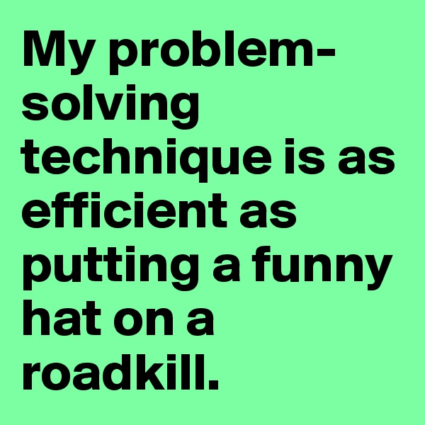 My problem-solving technique is as efficient as putting a funny hat on a roadkill.