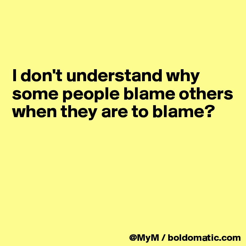 I don't understand why some people blame others when they are to blame?