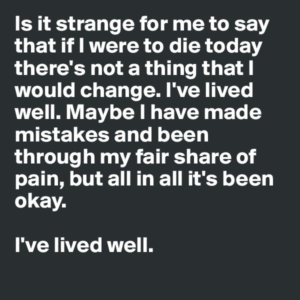 Is it strange for me to say that if I were to die today there's not a thing that I would change. I've lived well. Maybe I have made mistakes and been through my fair share of pain, but all in all it's been okay.   I've lived well.
