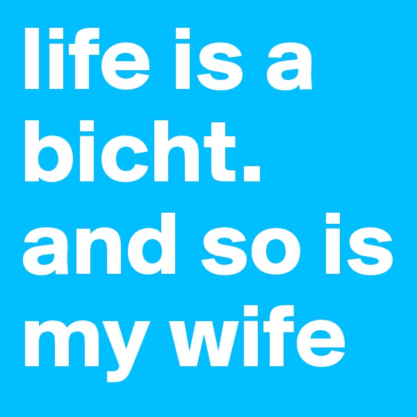 life is a bicht. and so is my wife