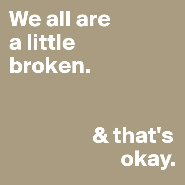 We all are a little broken.                     & that's                         okay.