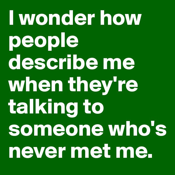 I wonder how people describe me when they're talking to someone who's never met me.