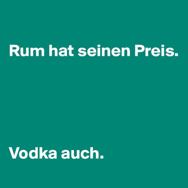Rum hat seinen Preis.      Vodka auch.