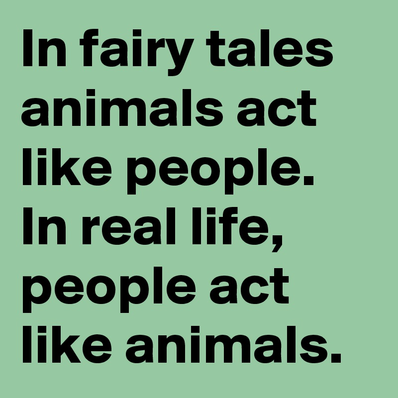 In fairy tales animals act like people  In real life, people act