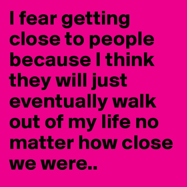 I fear getting close to people because I think they will just eventually walk out of my life no matter how close we were..