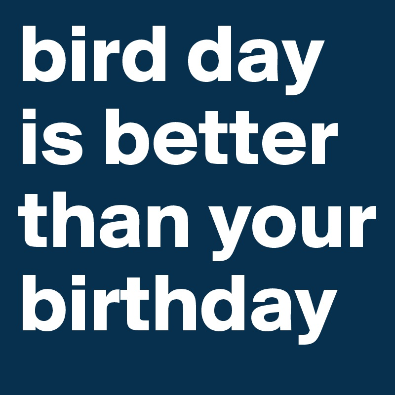 bird day is better than your birthday