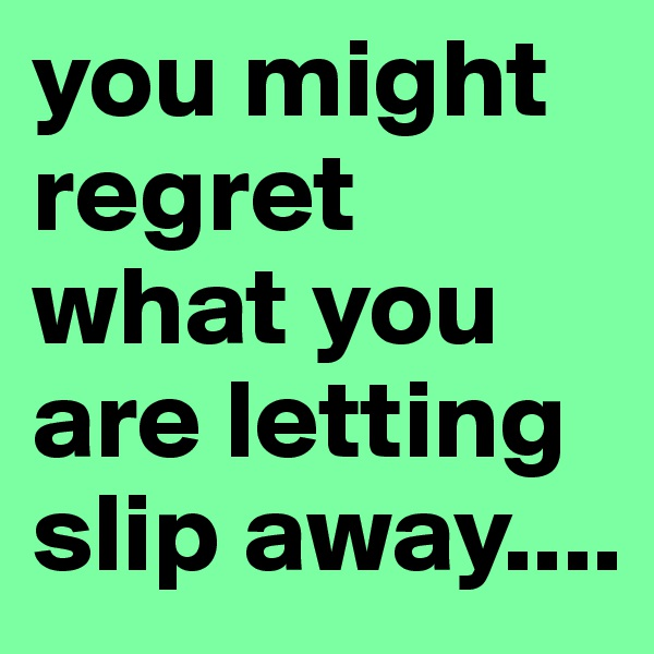 you might regret what you are letting slip away....