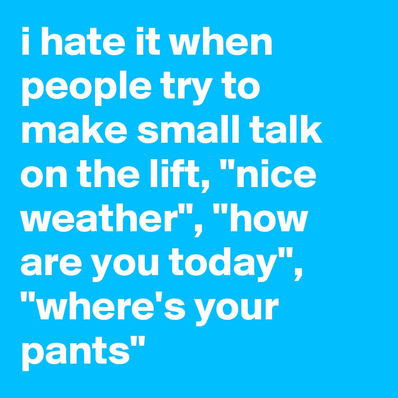 """i hate it when people try to make small talk on the lift, """"nice weather"""", """"how are you today"""", """"where's your pants"""""""