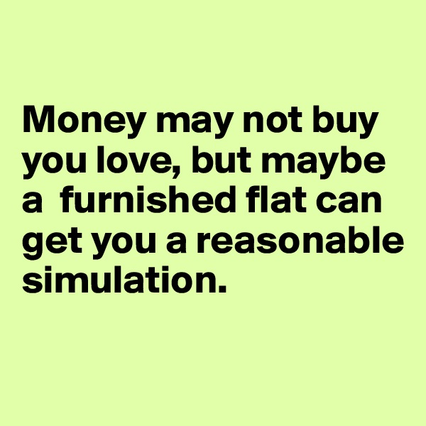 Money may not buy you love, but maybe a  furnished flat can get you a reasonable simulation.
