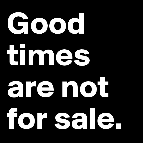 Good times are not for sale.