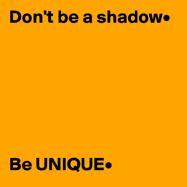 Don't be a shadow•        Be UNIQUE•