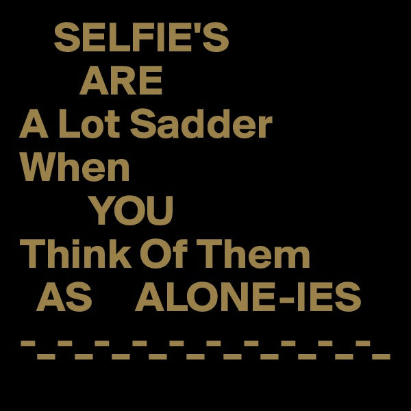 SELFIE'S        ARE A Lot Sadder  When         YOU Think Of Them   AS     ALONE-IES -_-_-_-_-_-_-_-_-_-_