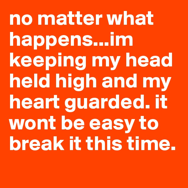 no matter what happens...im keeping my head held high and my heart guarded. it wont be easy to break it this time.
