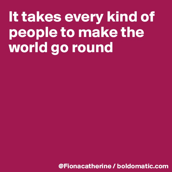 It takes every kind of people to make the world go round