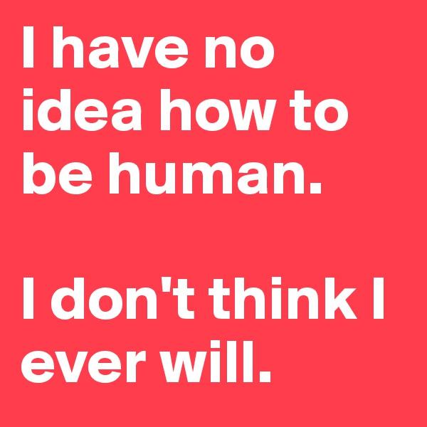I have no idea how to be human.   I don't think I ever will.