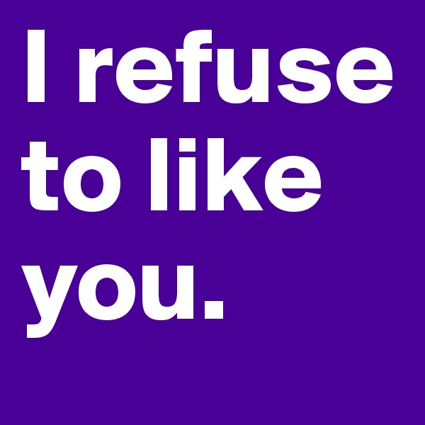 I refuse to like you.