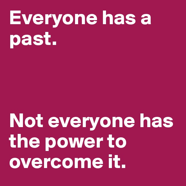 Everyone has a past.    Not everyone has the power to overcome it.