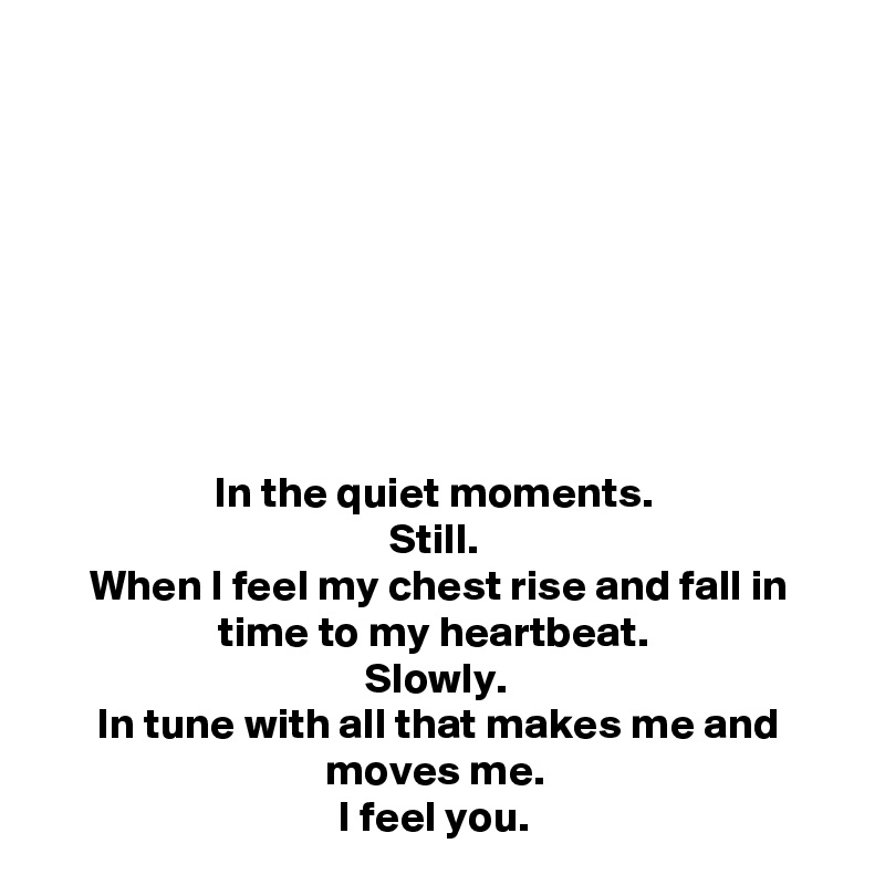 In the quiet moments.  Still.  When I feel my chest rise and fall in time to my heartbeat.  Slowly.  In tune with all that makes me and moves me.  I feel you.