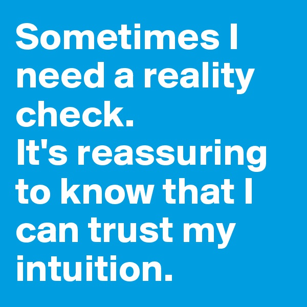 Sometimes I need a reality check.  It's reassuring to know that I can trust my intuition.