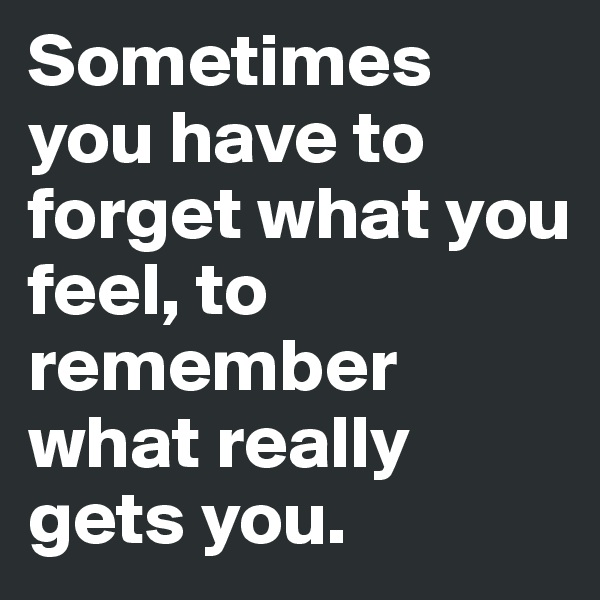 Sometimes you have to forget what you feel, to remember what really gets you.