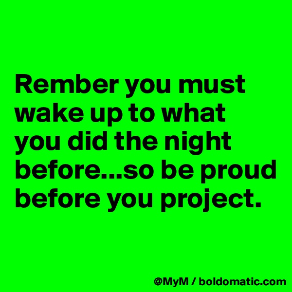 Rember you must wake up to what you did the night before...so be proud before you project.