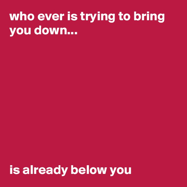 who ever is trying to bring you down...          is already below you