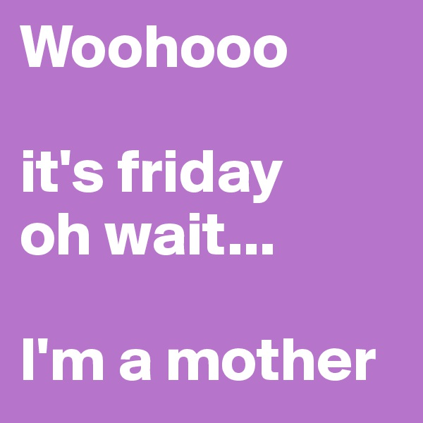 Woohooo  it's friday oh wait...  I'm a mother