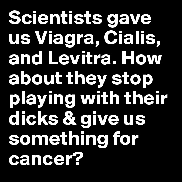 Scientists gave us Viagra, Cialis, and Levitra. How about they stop playing with their dicks & give us something for cancer?