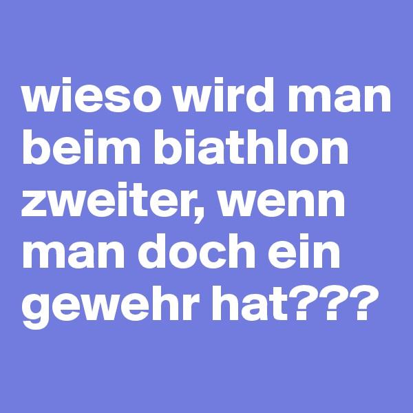 wieso wird man beim biathlon zweiter, wenn man doch ein gewehr hat???