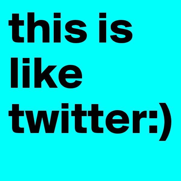 this is like twitter:)