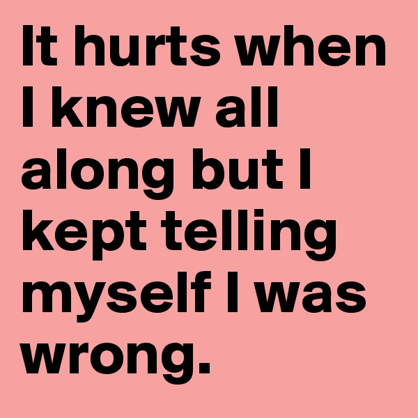 It hurts when I knew all along but I kept telling myself I was wrong.