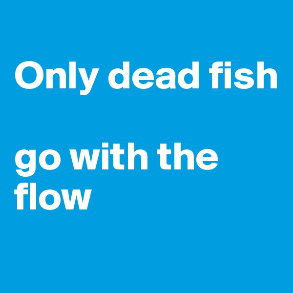 One liners on boldomatic for Only dead fish go with the flow