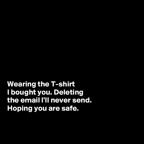 Wearing the T-shirt  I bought you. Deleting  the email I'll never send.  Hoping you are safe.