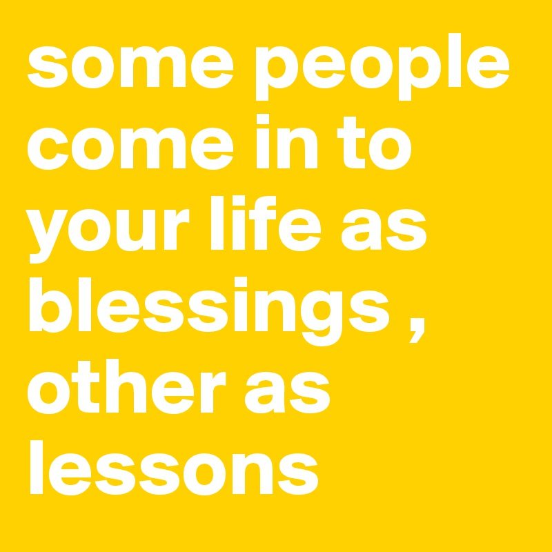 some people come in to your life as blessings , other as lessons